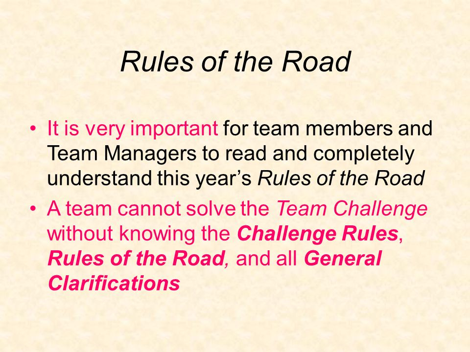 Rules of the Road It is very important for team members and Team Managers to read and completely understand this year's Rules of the Road A team cannot solve the Team Challenge without knowing the Challenge Rules, Rules of the Road, and all General Clarifications