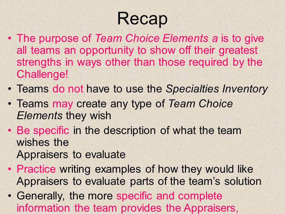 Recap The purpose of Team Choice Elements a is to give all teams an opportunity to show off their greatest strengths in ways other than those required by the Challenge.
