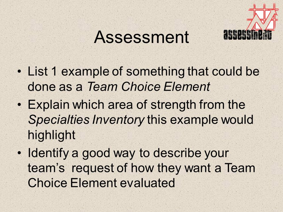 Assessment List 1 example of something that could be done as a Team Choice Element Explain which area of strength from the Specialties Inventory this example would highlight Identify a good way to describe your team's request of how they want a Team Choice Element evaluated