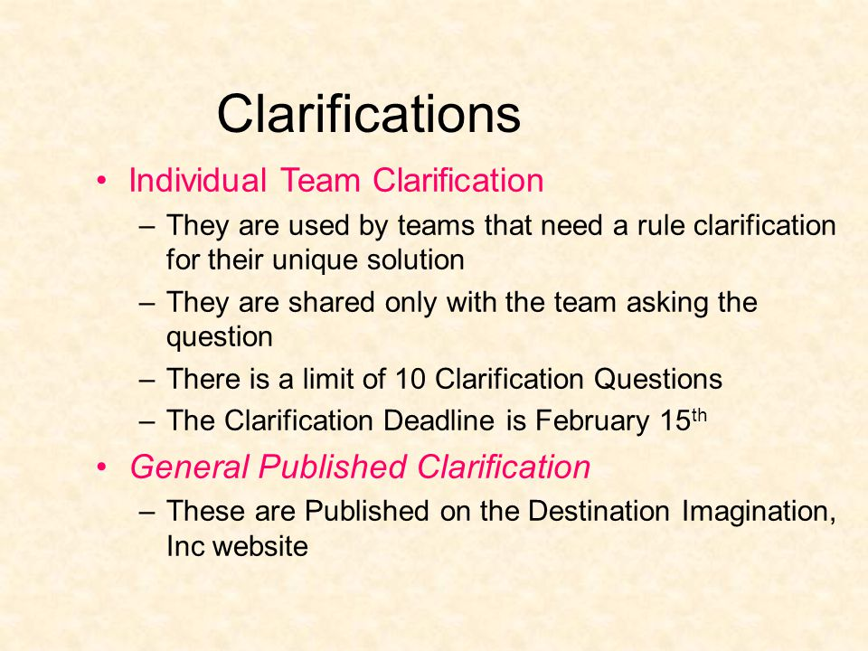 Clarifications Individual Team Clarification –They are used by teams that need a rule clarification for their unique solution –They are shared only with the team asking the question –There is a limit of 10 Clarification Questions –The Clarification Deadline is February 15 th General Published Clarification –These are Published on the Destination Imagination, Inc website