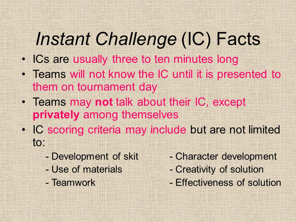 Instant Challenge (IC) Facts ICs are usually three to ten minutes long Teams will not know the IC until it is presented to them on tournament day Teams may not talk about their IC, except privately among themselves IC scoring criteria may include but are not limited to: - Development of skit- Character development - Use of materials- Creativity of solution - Teamwork- Effectiveness of solution