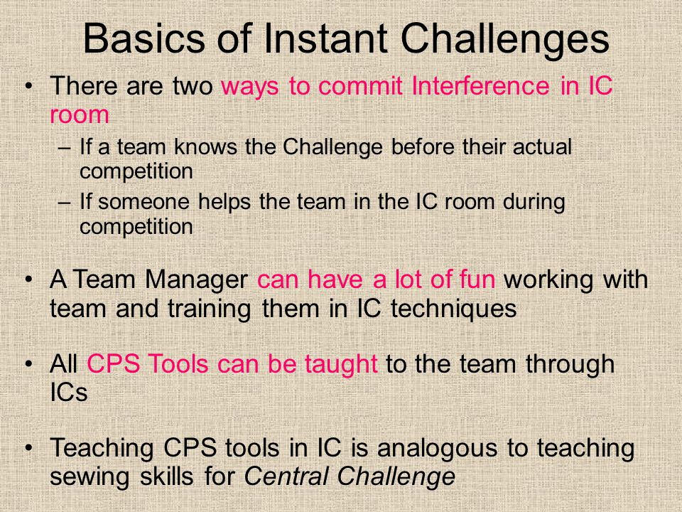 Basics of Instant Challenges There are two ways to commit Interference in IC room –If a team knows the Challenge before their actual competition –If someone helps the team in the IC room during competition A Team Manager can have a lot of fun working with team and training them in IC techniques All CPS Tools can be taught to the team through ICs Teaching CPS tools in IC is analogous to teaching sewing skills for Central Challenge Make sure you have the team practice all three types of ICs