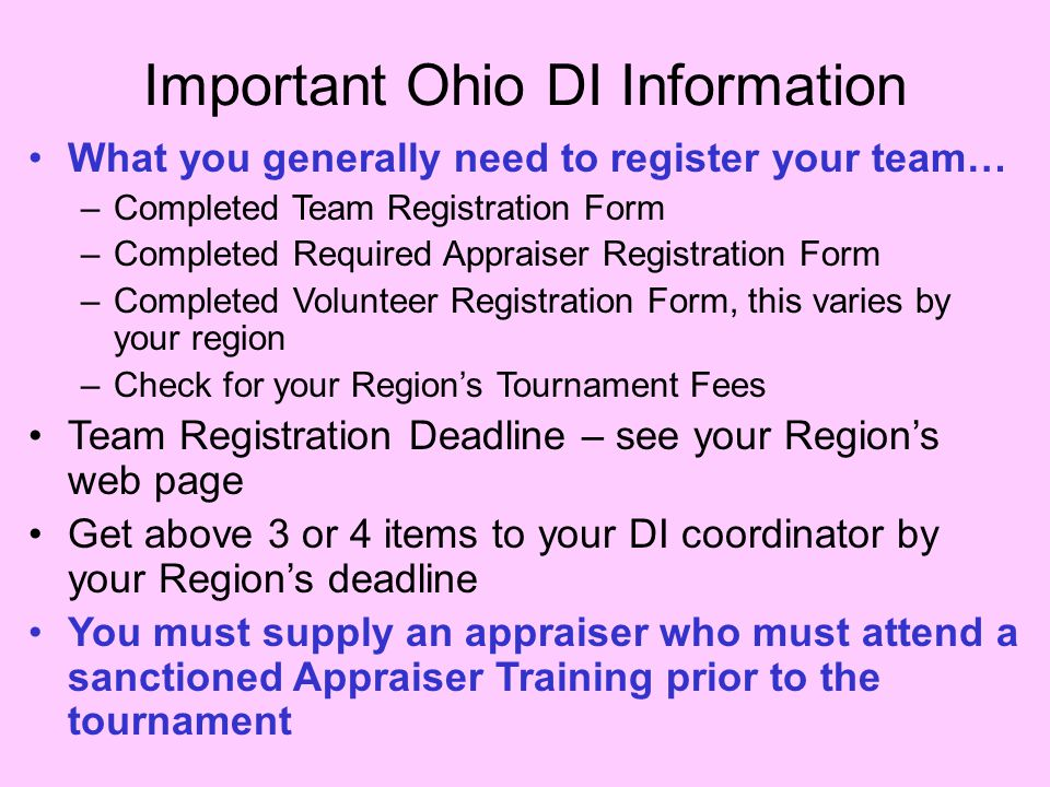 Important Ohio DI Information What you generally need to register your team… –Completed Team Registration Form –Completed Required Appraiser Registration Form –Completed Volunteer Registration Form, this varies by your region –Check for your Region's Tournament Fees Team Registration Deadline – see your Region's web page Get above 3 or 4 items to your DI coordinator by your Region's deadline You must supply an appraiser who must attend a sanctioned Appraiser Training prior to the tournament