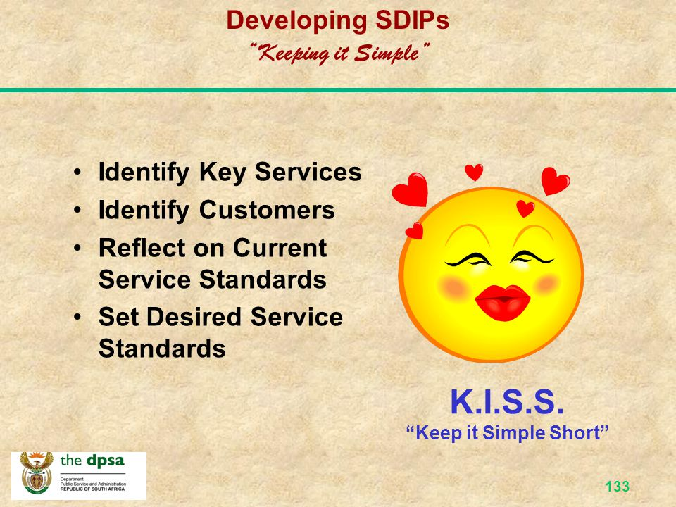 132 SDIPs & Batho Pele The main objective of SDIPs is to ensure continuous service delivery improvement SDIPs provide the What of SDI The main objective of Batho Pele is to ensure effective and efficient service delivery by putting People First Batho Pele provides the How of SDI
