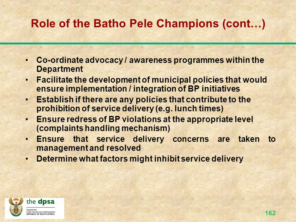 161 Role of the Batho Pele Champions Promote the Batho Pele Principles & Belief Set Create the team spirit and the environment Guide municipalities to create an integrated approach on Dept strategic objectives and Batho Pele projects Visible and audible change agent Train other champions Co-ordinate the implementation of BP revitalisation programmes, i.e.