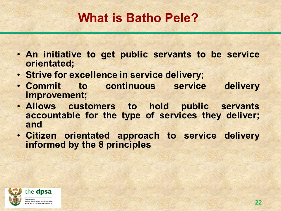 21 White Paper on Transforming Public Service Delivery (Batho Pele, 1997) To provide a policy framework and practical implementation strategy for the improvement of service delivery - applicable to all employees of the public sector (par.