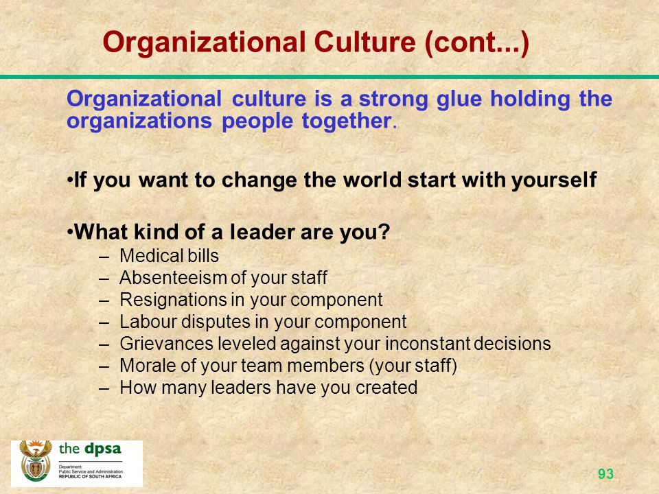 92 Organizational Culture (cont...) If you change the culture of the organization, you are changing the way things are done, and IF you change the way things are done, you change the culture……
