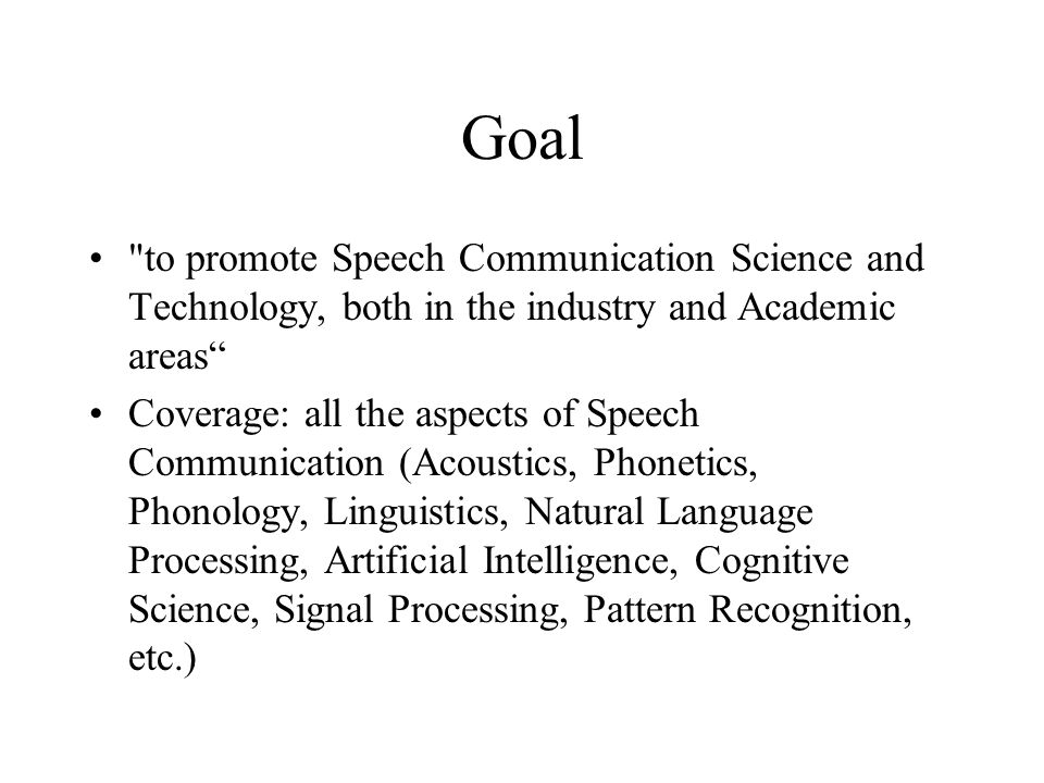 Goal to promote Speech Communication Science and Technology, both in the industry and Academic areas Coverage: all the aspects of Speech Communication (Acoustics, Phonetics, Phonology, Linguistics, Natural Language Processing, Artificial Intelligence, Cognitive Science, Signal Processing, Pattern Recognition, etc.)
