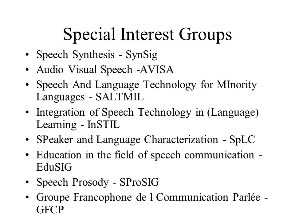 Special Interest Groups Speech Synthesis - SynSig Audio Visual Speech -AVISA Speech And Language Technology for MInority Languages - SALTMIL Integration of Speech Technology in (Language) Learning - InSTIL SPeaker and Language Characterization - SpLC Education in the field of speech communication - EduSIG Speech Prosody - SProSIG Groupe Francophone de l Communication Parlée - GFCP