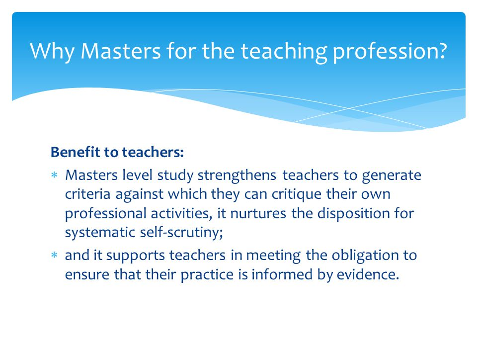 Benefit to teachers and profession:  Critical reflection and analysis are inherent skills at M level.