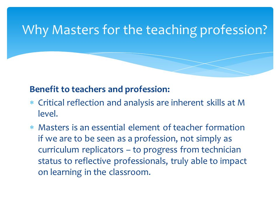 Benefit to teachers and profession:  Critical reflection and analysis are inherent skills at M level.  Masters is an essential element of teacher fo