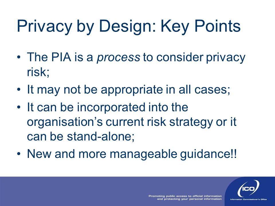 Privacy by Design: Key Points The PIA is a process to consider privacy risk; It may not be appropriate in all cases; It can be incorporated into the o