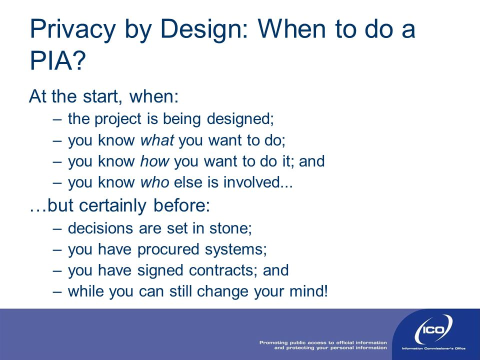 Privacy by Design: When to do a PIA? At the start, when: –the project is being designed; –you know what you want to do; –you know how you want to do i