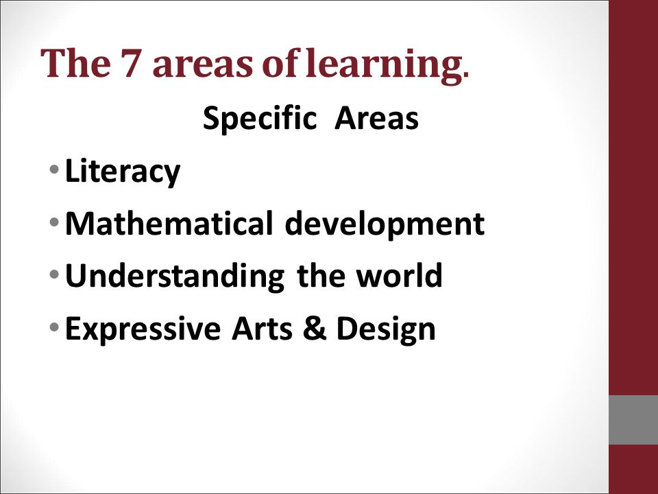 The 7 areas of learning. Specific Areas Literacy Mathematical development Understanding the world Expressive Arts & Design