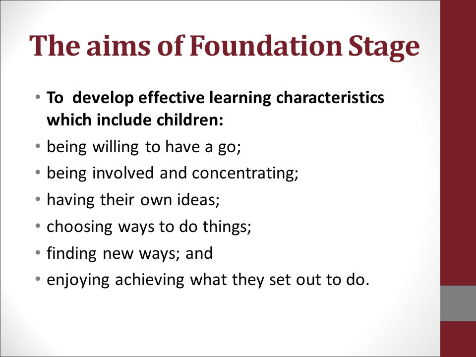 The aims of Foundation Stage To develop effective learning characteristics which include children: being willing to have a go; being involved and conc