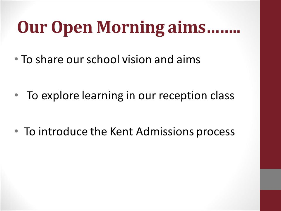 Our Open Morning aims…….. To share our school vision and aims To explore learning in our reception class To introduce the Kent Admissions process