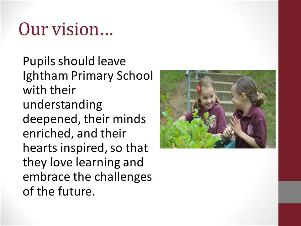 Our vision… Pupils should leave Ightham Primary School with their understanding deepened, their minds enriched, and their hearts inspired, so that the