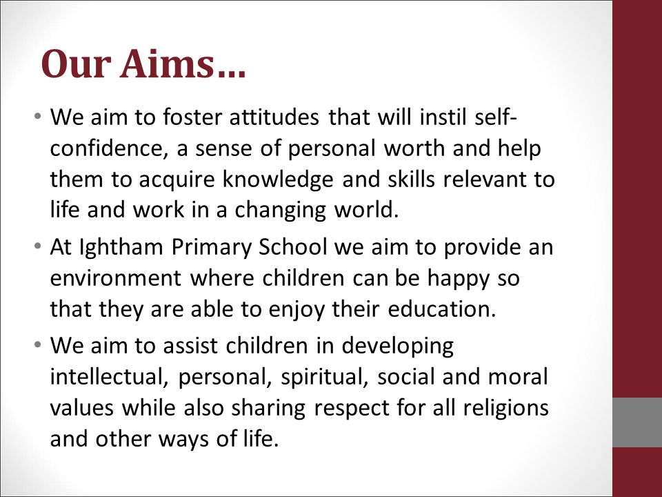 Our Aims… We aim to foster attitudes that will instil self- confidence, a sense of personal worth and help them to acquire knowledge and skills releva