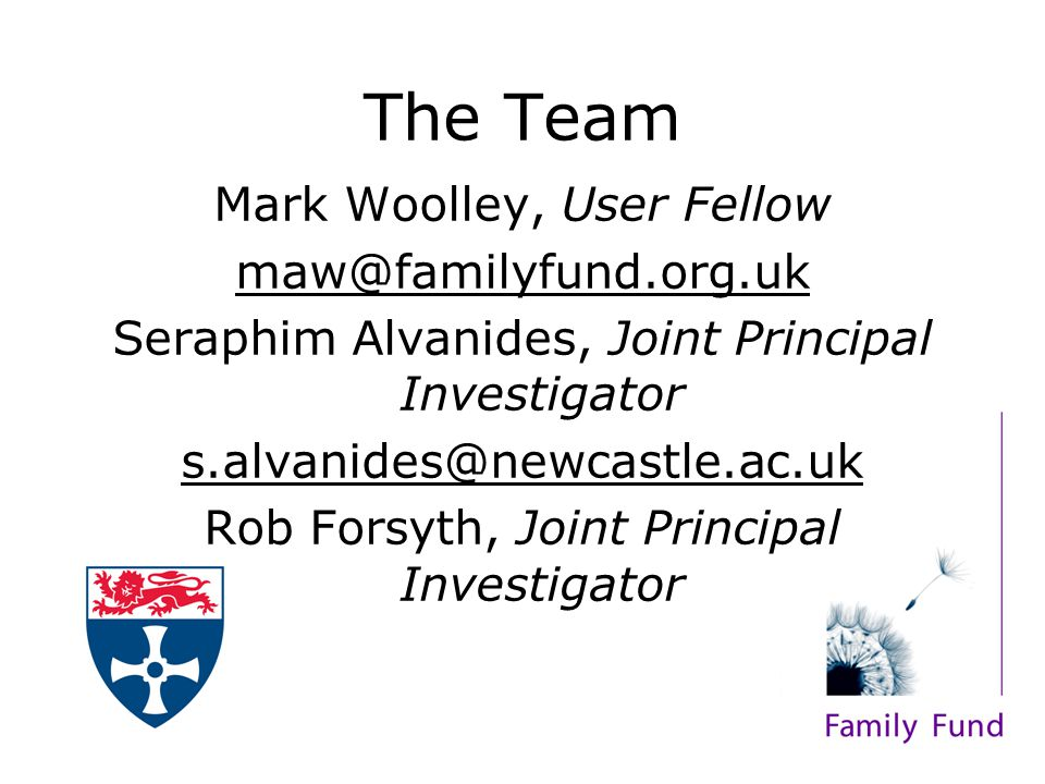 The Team Mark Woolley, User Fellow maw@familyfund.org.uk Seraphim Alvanides, Joint Principal Investigator s.alvanides@newcastle.ac.uk Rob Forsyth, Joi