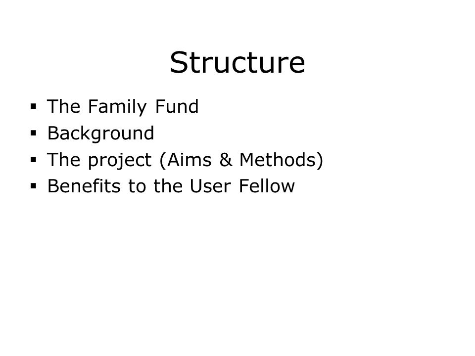 Structure  The Family Fund  Background  The project (Aims & Methods)  Benefits to the User Fellow