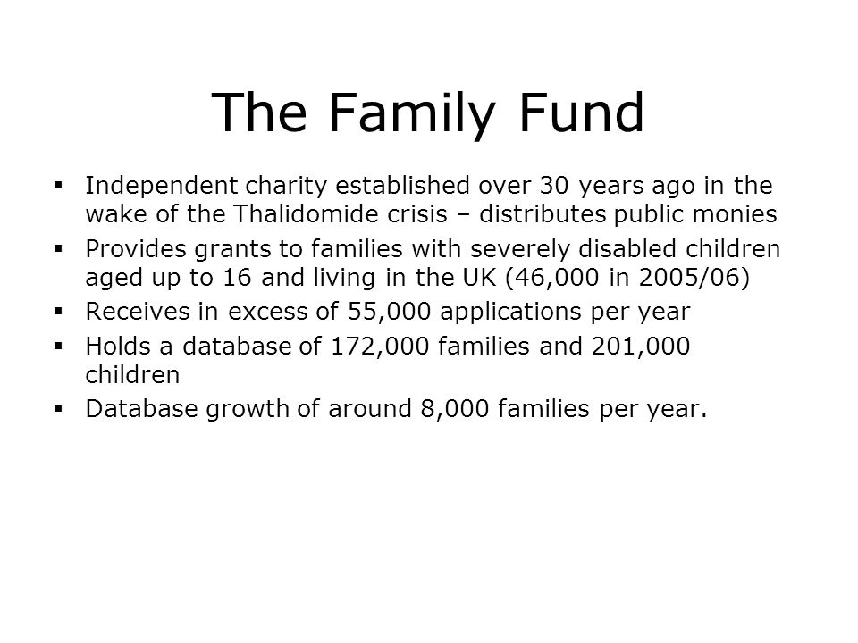 The Family Fund  Independent charity established over 30 years ago in the wake of the Thalidomide crisis – distributes public monies  Provides grants to families with severely disabled children aged up to 16 and living in the UK (46,000 in 2005/06)  Receives in excess of 55,000 applications per year  Holds a database of 172,000 families and 201,000 children  Database growth of around 8,000 families per year.