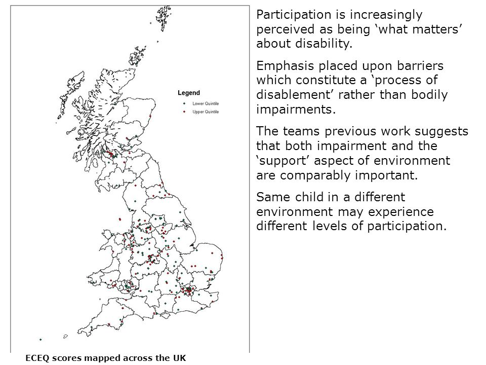 ECEQ scores mapped across the UK Participation is increasingly perceived as being 'what matters' about disability. Emphasis placed upon barriers which