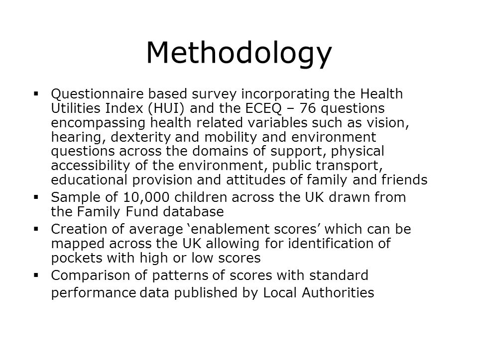 Methodology  Questionnaire based survey incorporating the Health Utilities Index (HUI) and the ECEQ – 76 questions encompassing health related variables such as vision, hearing, dexterity and mobility and environment questions across the domains of support, physical accessibility of the environment, public transport, educational provision and attitudes of family and friends  Sample of 10,000 children across the UK drawn from the Family Fund database  Creation of average 'enablement scores' which can be mapped across the UK allowing for identification of pockets with high or low scores  Comparison of patterns of scores with standard performance data published by Local Authorities