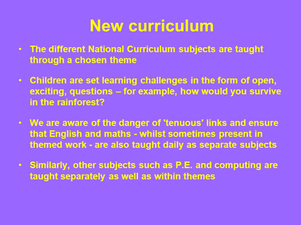 New curriculum The different National Curriculum subjects are taught through a chosen theme Children are set learning challenges in the form of open,