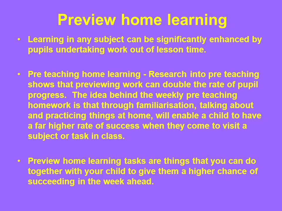 Preview home learning Learning in any subject can be significantly enhanced by pupils undertaking work out of lesson time. Pre teaching home learning