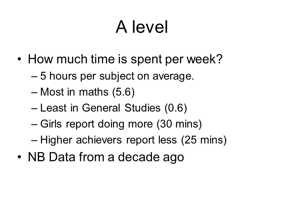 A level How much time is spent per week. –5 hours per subject on average.