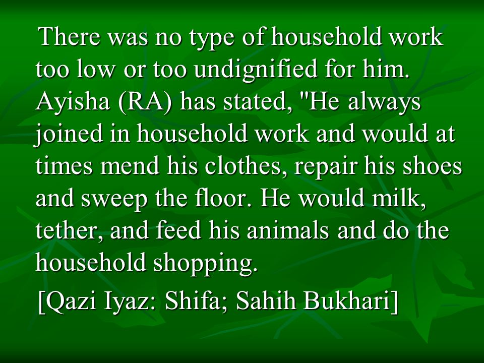 There was no type of household work too low or too undignified for him. Ayisha (RA) has stated,