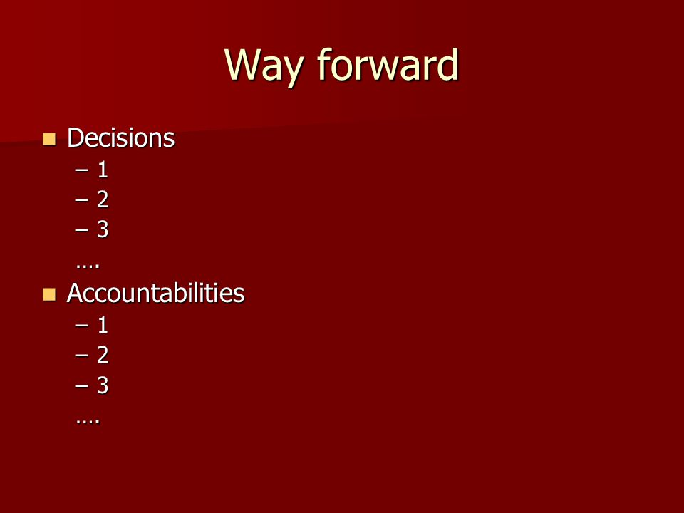 Way forward Decisions Decisions –1 –2 –3 …. Accountabilities Accountabilities –1 –2 –3 ….