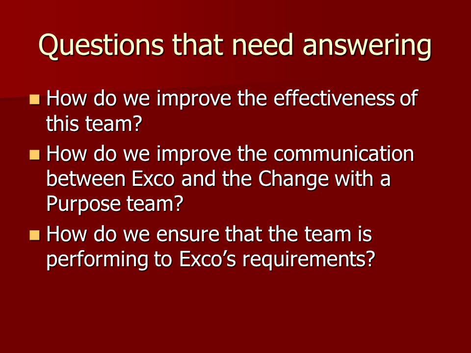Questions that need answering How do we improve the effectiveness of this team.