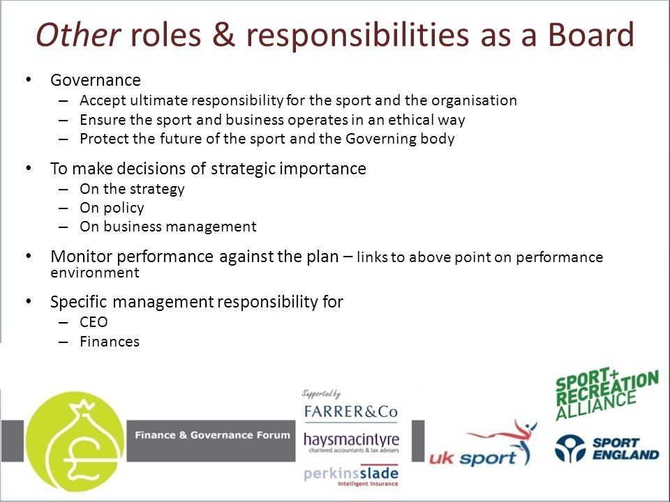 Other roles & responsibilities as a Board Governance – Accept ultimate responsibility for the sport and the organisation – Ensure the sport and busine
