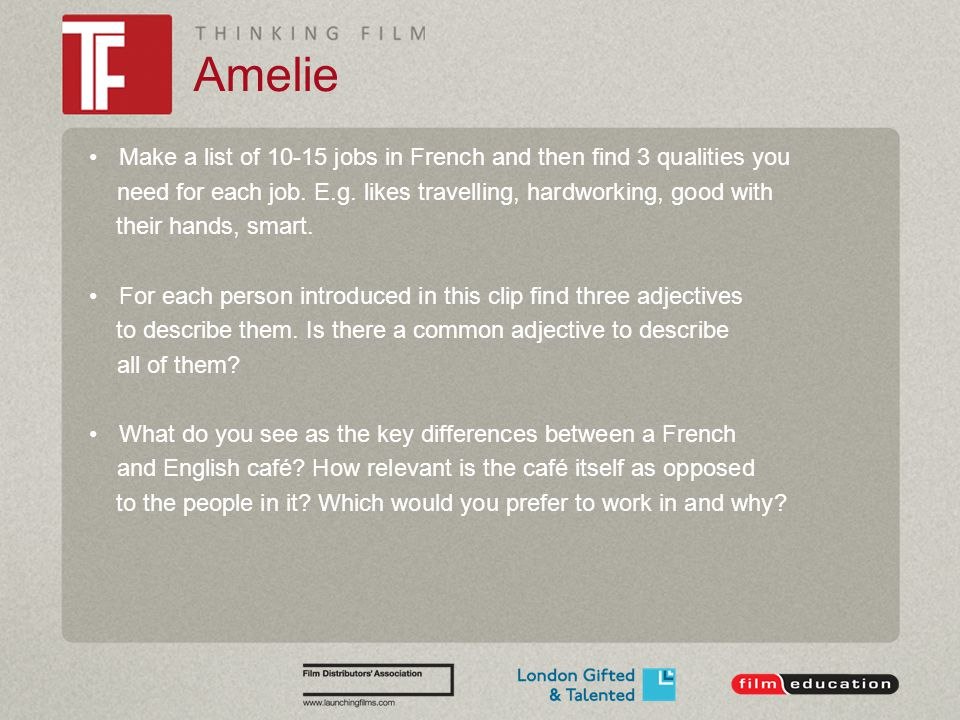 Amelie Make a list of 10-15 jobs in French and then find 3 qualities you need for each job. E.g. likes travelling, hardworking, good with their hands,