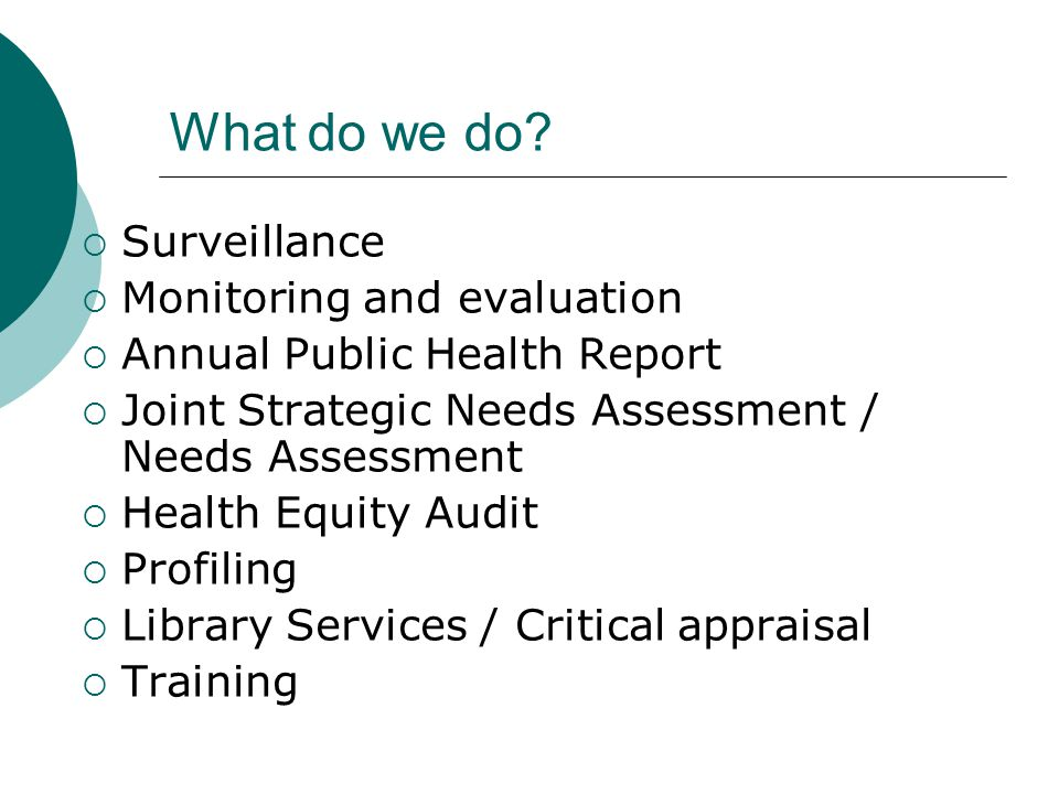 What do we do?  Surveillance  Monitoring and evaluation  Annual Public Health Report  Joint Strategic Needs Assessment / Needs Assessment  Health
