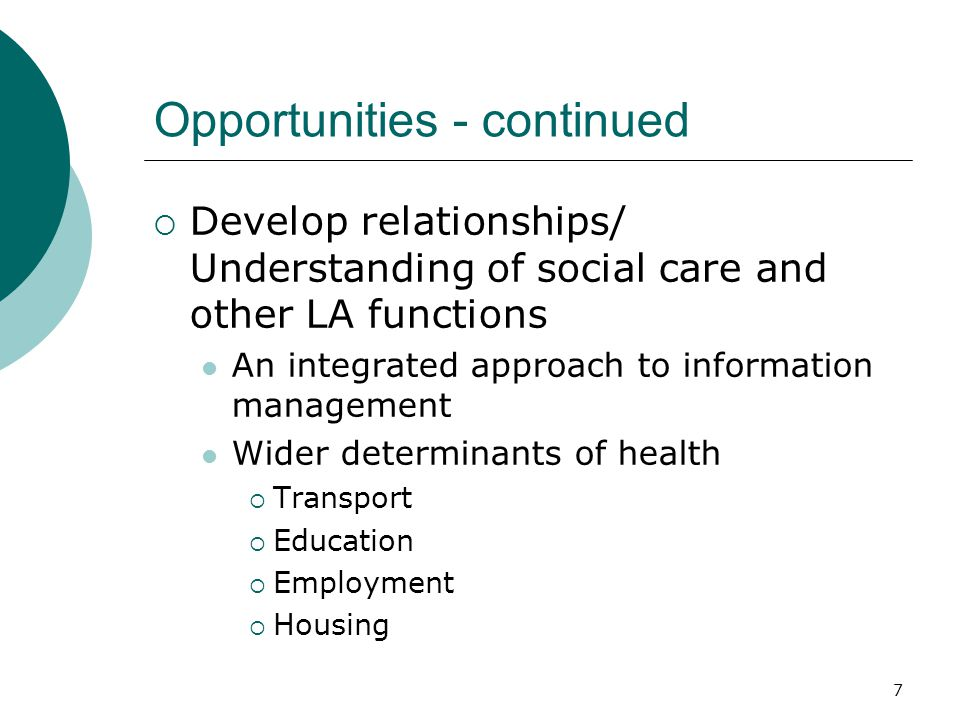 Opportunities - continued  Develop relationships/ Understanding of social care and other LA functions An integrated approach to information management Wider determinants of health  Transport  Education  Employment  Housing 7