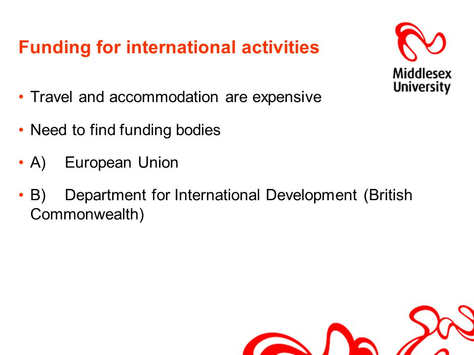 Funding for international activities Travel and accommodation are expensive Need to find funding bodies A)European Union B)Department for International Development (British Commonwealth)