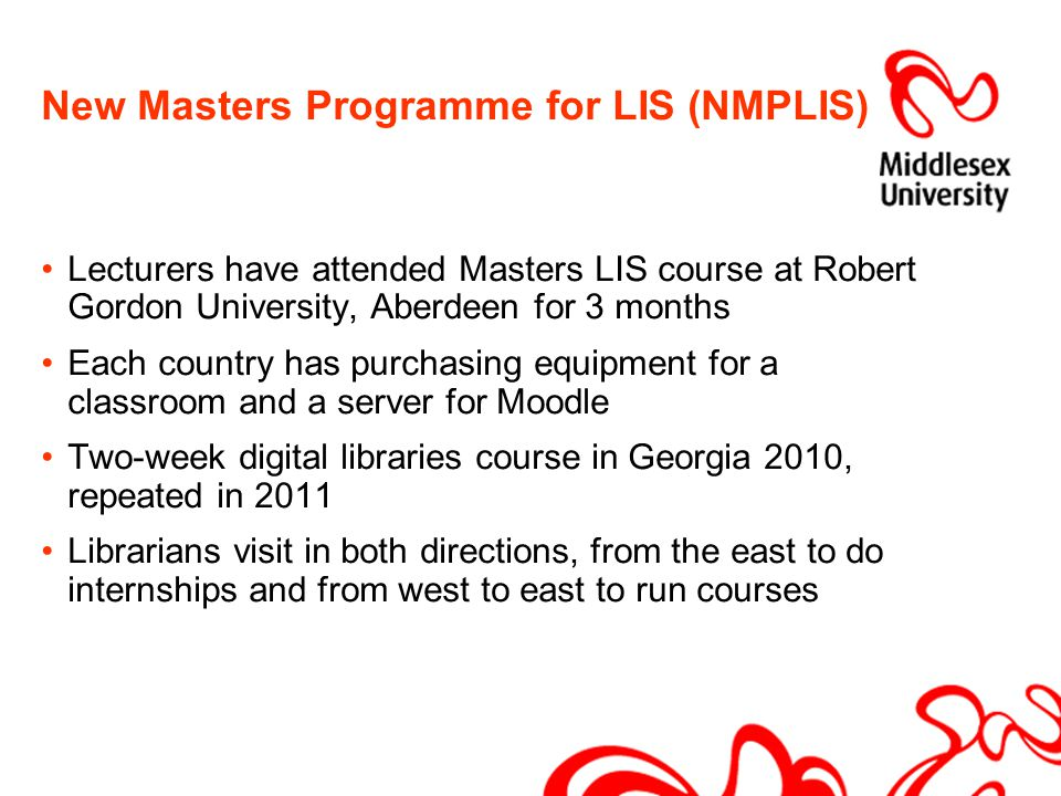 New Masters Programme for LIS (NMPLIS) Lecturers have attended Masters LIS course at Robert Gordon University, Aberdeen for 3 months Each country has purchasing equipment for a classroom and a server for Moodle Two-week digital libraries course in Georgia 2010, repeated in 2011 Librarians visit in both directions, from the east to do internships and from west to east to run courses