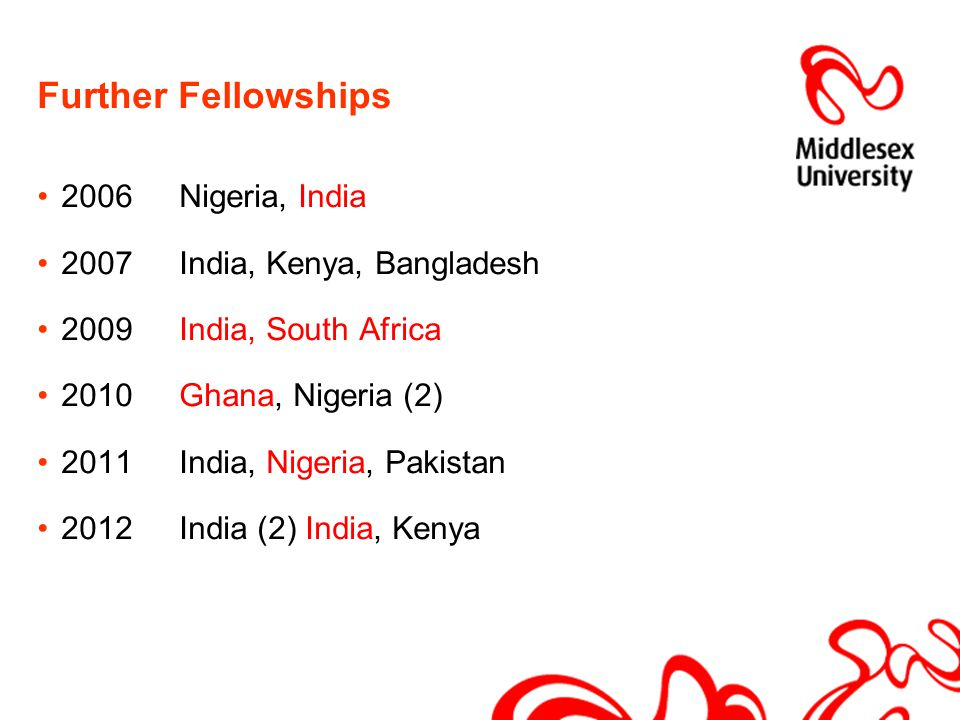 Further Fellowships 2006 Nigeria, India 2007India, Kenya, Bangladesh 2009India, South Africa 2010Ghana, Nigeria (2) 2011India, Nigeria, Pakistan 2012I
