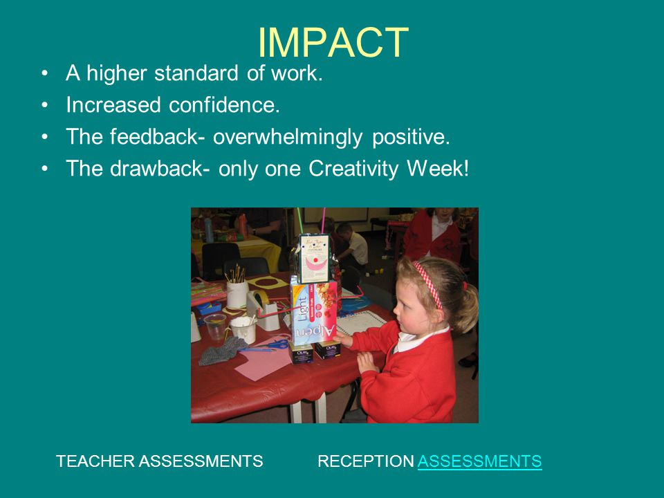 IMPACT A higher standard of work. Increased confidence. The feedback- overwhelmingly positive. The drawback- only one Creativity Week! TEACHER ASSESSM