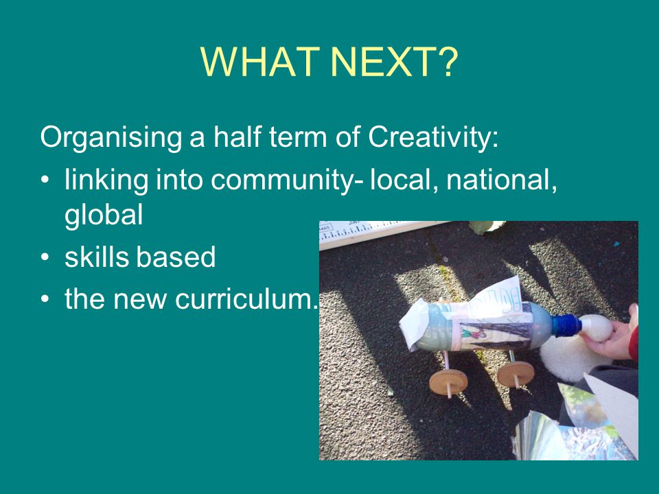 WHAT NEXT? Organising a half term of Creativity: linking into community- local, national, global skills based the new curriculum.