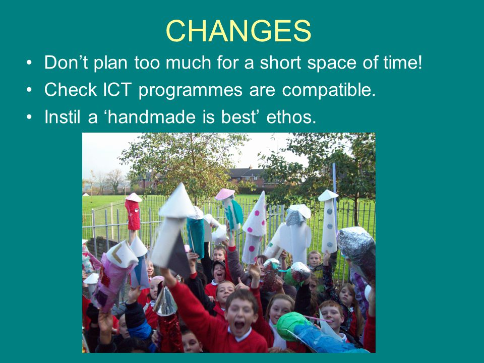 CHANGES Don't plan too much for a short space of time! Check ICT programmes are compatible. Instil a 'handmade is best' ethos.