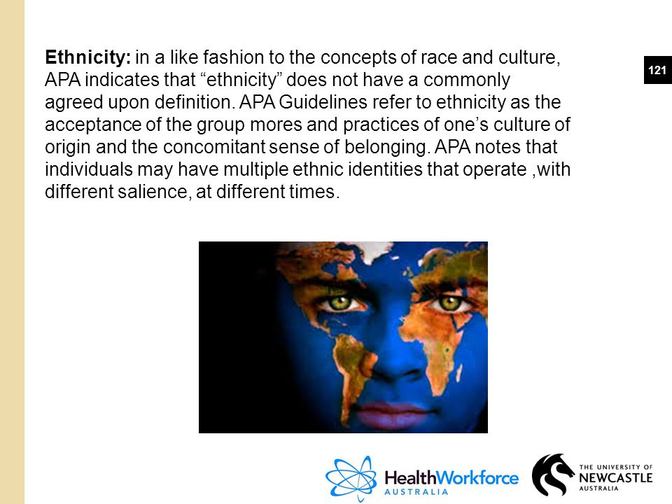 """121 Ethnicity: in a like fashion to the concepts of race and culture, APA indicates that """"ethnicity"""" does not have a commonly agreed upon definition."""