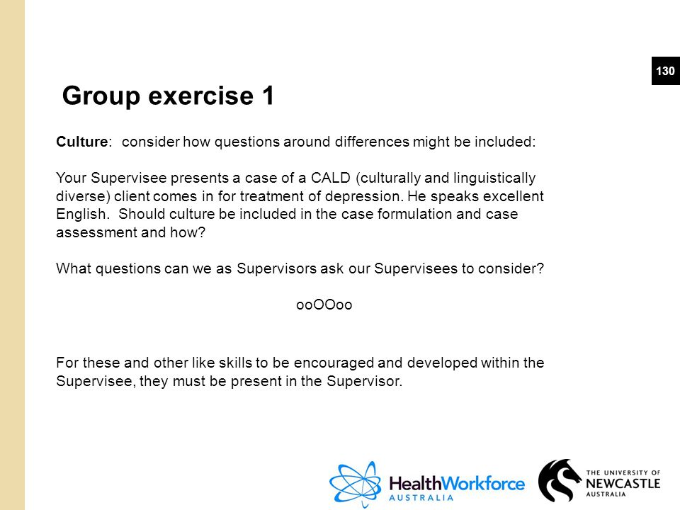 130 Group exercise 1 Culture: consider how questions around differences might be included: Your Supervisee presents a case of a CALD (culturally and l