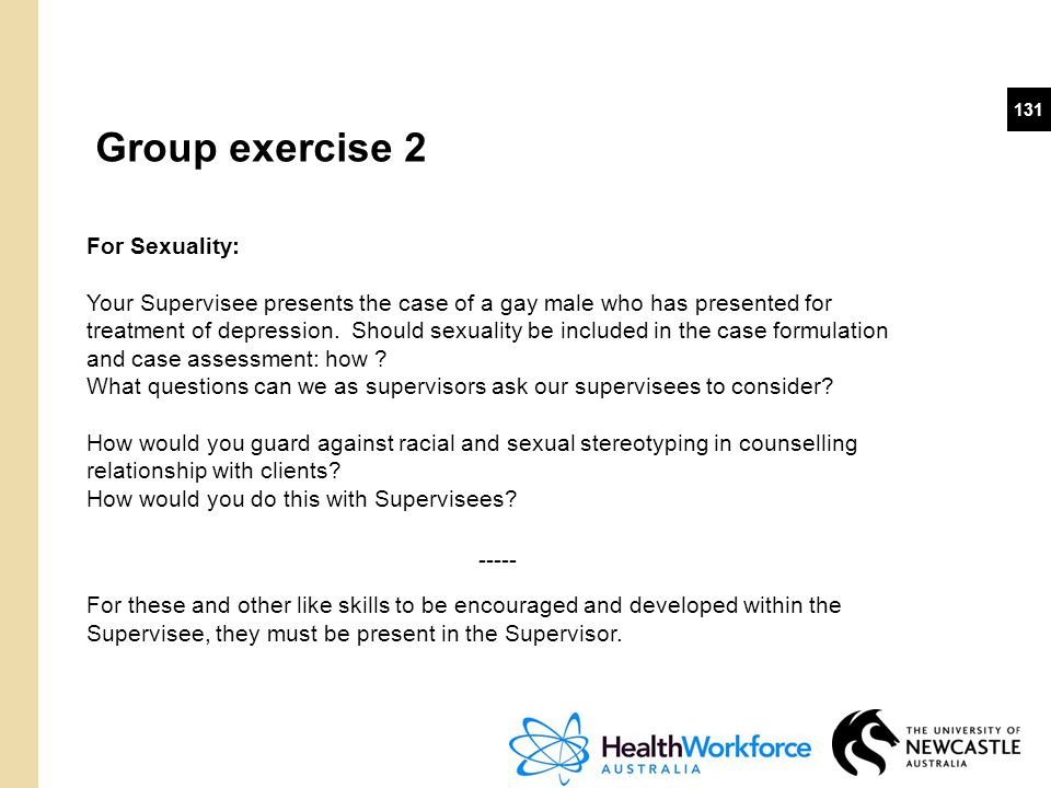 131 Group exercise 2 For Sexuality: Your Supervisee presents the case of a gay male who has presented for treatment of depression. Should sexuality be
