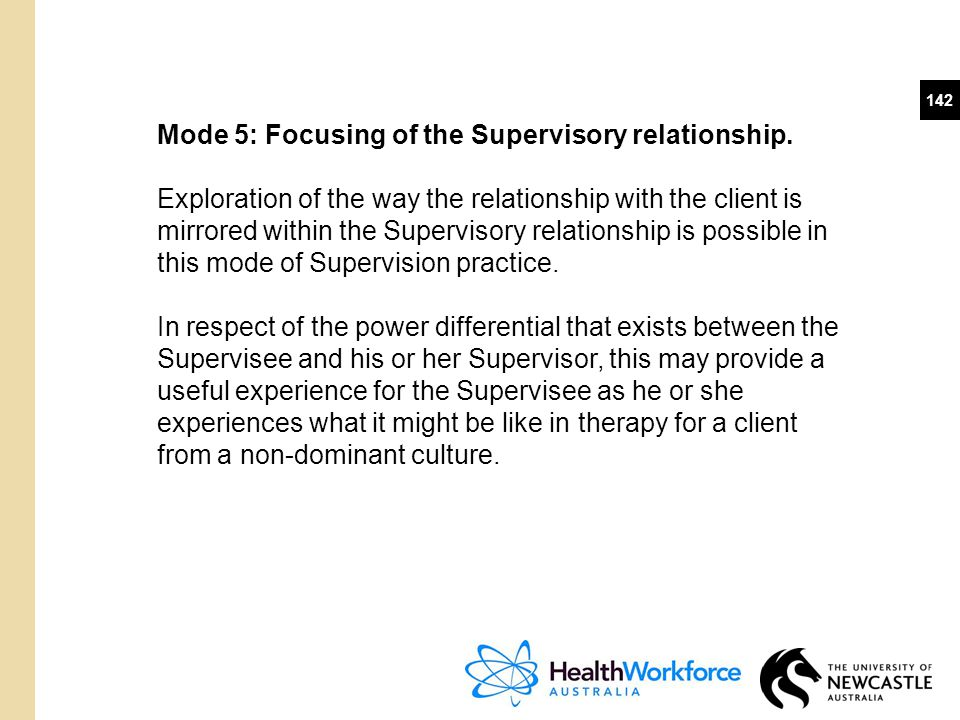 142 Mode 5: Focusing of the Supervisory relationship. Exploration of the way the relationship with the client is mirrored within the Supervisory relat