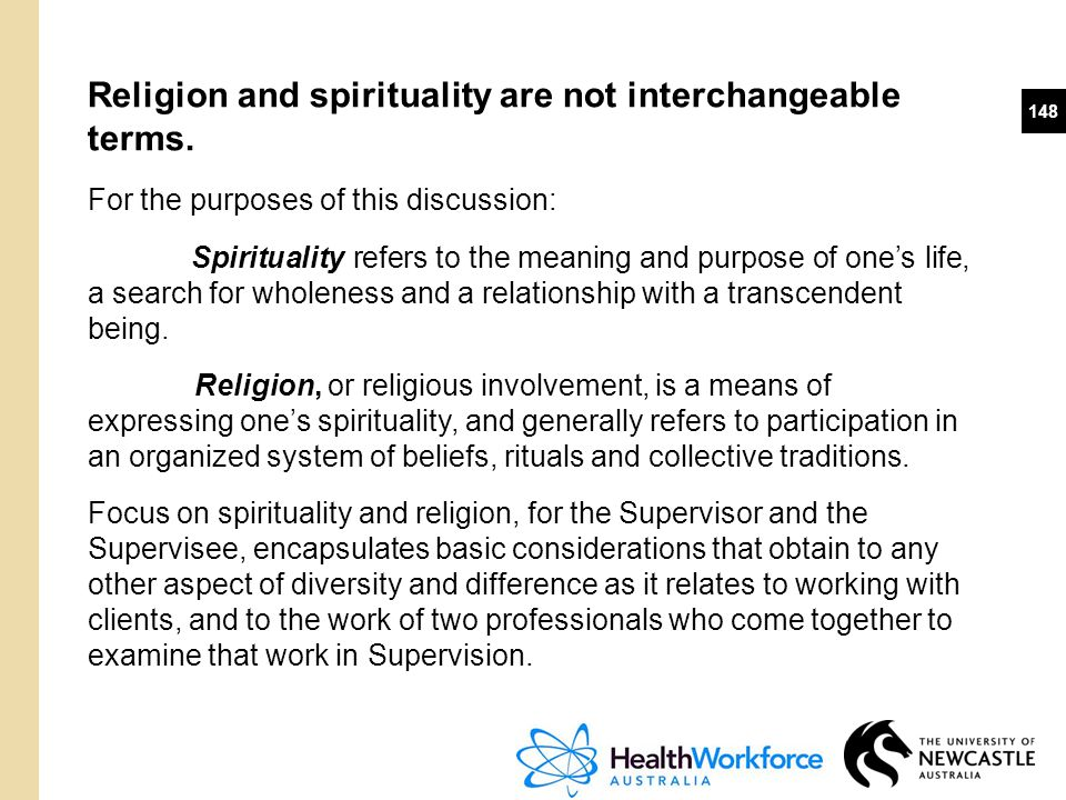 148 Religion and spirituality are not interchangeable terms. For the purposes of this discussion: Spirituality refers to the meaning and purpose of on
