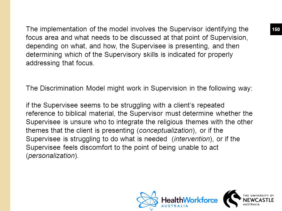 150 The implementation of the model involves the Supervisor identifying the focus area and what needs to be discussed at that point of Supervision, de