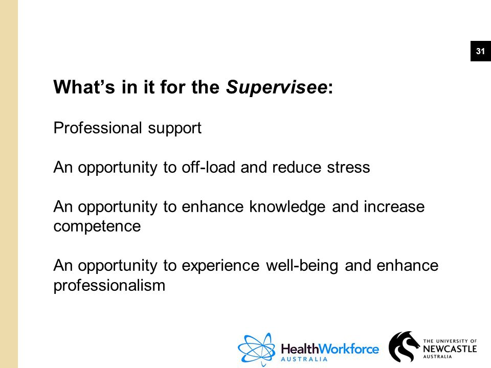 31 What's in it for the Supervisee: Professional support An opportunity to off-load and reduce stress An opportunity to enhance knowledge and increase